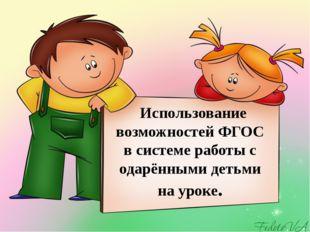 Использование возможностей ФГОС в системе работы с одарёнными детьми на уроке.