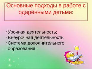 Основные подходы в работе с одарёнными детьми: Урочная деятельность; Внеуроч