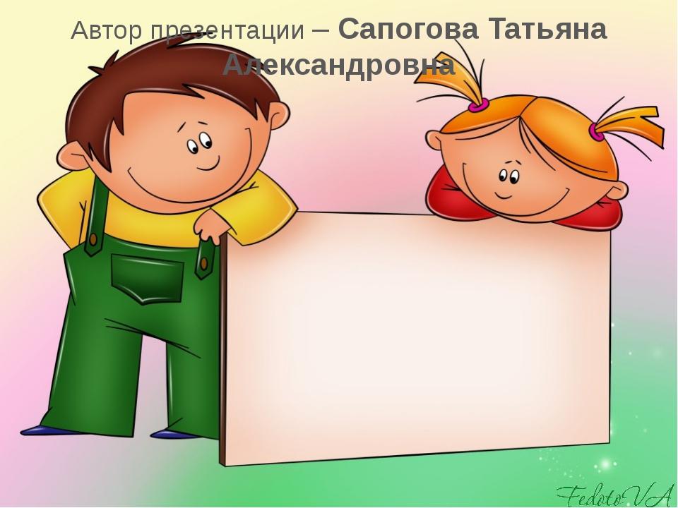 Автор презентации – Сапогова Татьяна Александровна