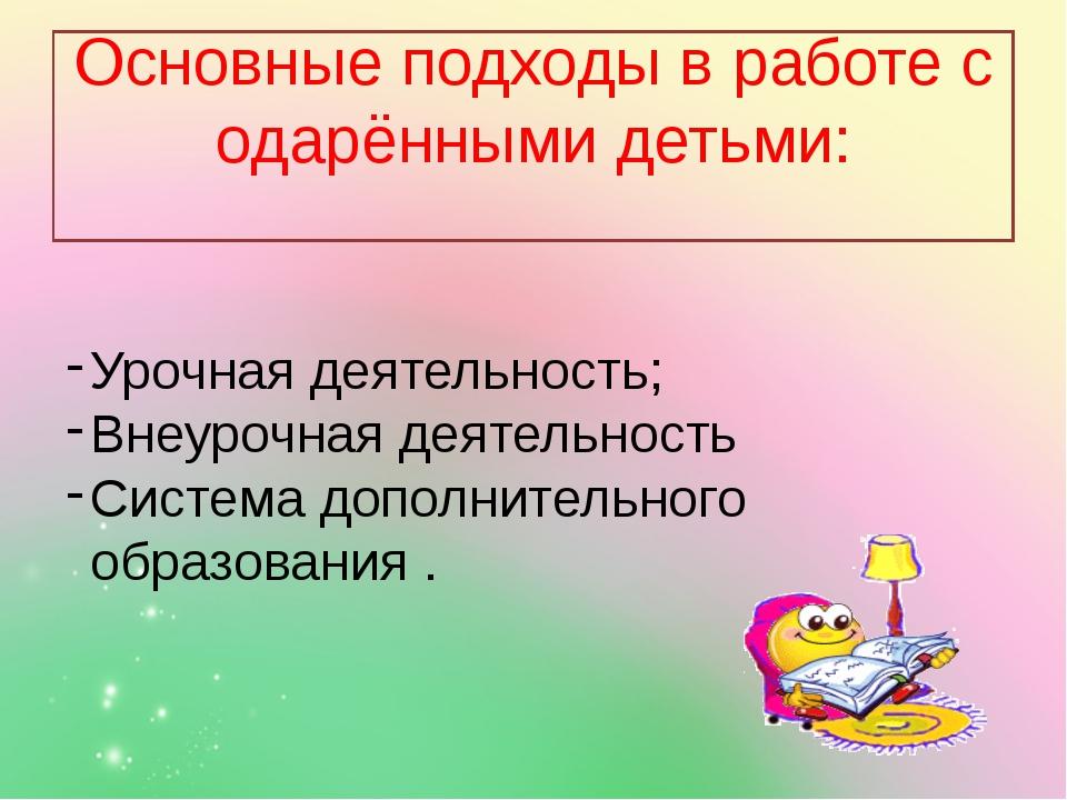 Основные подходы в работе с одарёнными детьми: Урочная деятельность; Внеуроч...