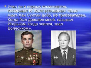 Учил он и первых космонавтов. Космонавт И. Волк вспоминал: «Был Амет-Хан Султ