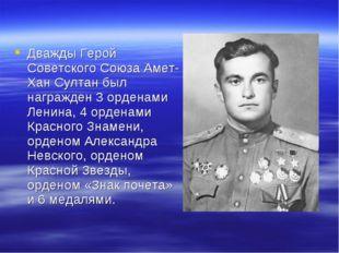 Дважды Герой Советского Союза Амет-Хан Султан был награжден 3 орденами Ленина