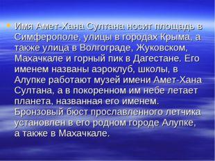 Имя Амет-Хана Султана носит площадь в Симферополе, улицы в городах Крыма, а т
