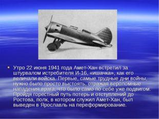 Утро 22 июня 1941 года Амет-Хан встретил за штурвалом истребителя И-16, «ишач