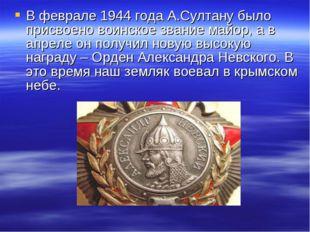 В феврале 1944 года А.Султану было присвоено воинское звание майор, а в апрел
