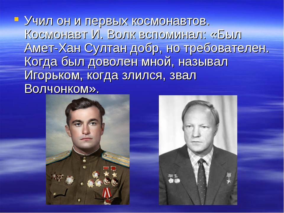 Учил он и первых космонавтов. Космонавт И. Волк вспоминал: «Был Амет-Хан Султ...
