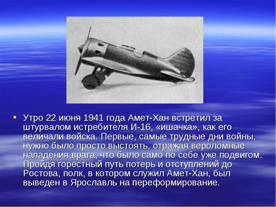 Утро 22 июня 1941 года Амет-Хан встретил за штурвалом истребителя И-16, «ишач...