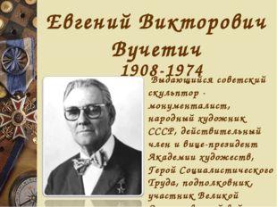 Евгений Викторович Вучетич 1908-1974 Выдающийся советский скульптор - монумен