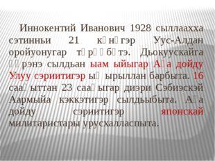 Иннокентий Иванович 1928 сыллаахха сэтинньи 21 күнүгэр Уус-Алдан оройуонугар