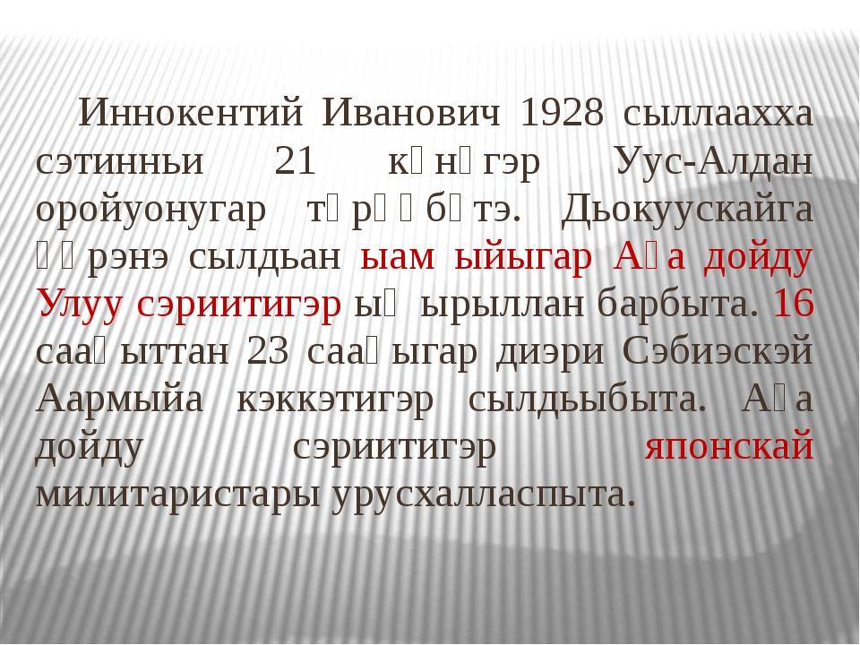 Иннокентий Иванович 1928 сыллаахха сэтинньи 21 күнүгэр Уус-Алдан оройуонугар...