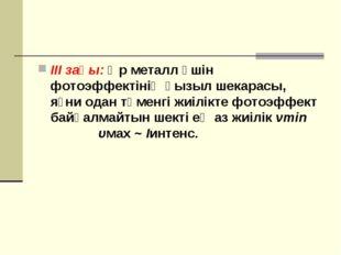 ІІІ заңы: Әр металл үшін фотоэффектінің қызыл шекарасы, яғни одан төменгі жиі