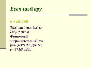 Есеп шығару Толқын ұзындығы λ=5,0*10-7 м. Фотонның энергиясын анықта (h=6,63*