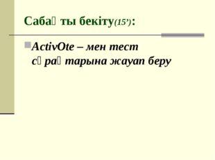 Сабақты бекіту(15'): ActivOte – мен тест сұрақтарына жауап беру