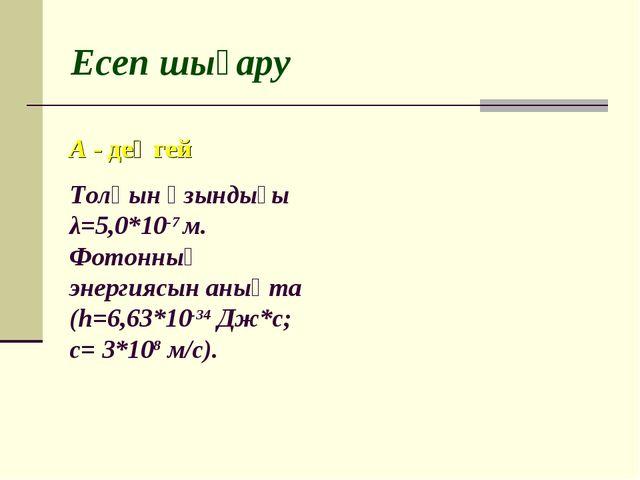 Есеп шығару Толқын ұзындығы λ=5,0*10-7 м. Фотонның энергиясын анықта (h=6,63*...