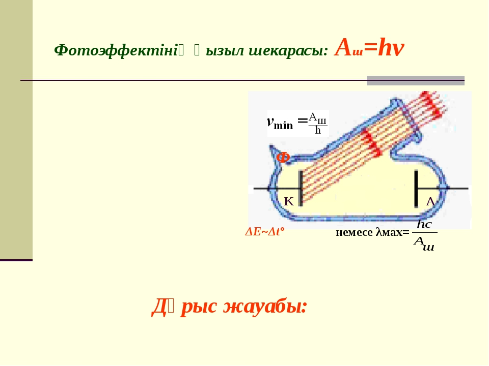 Фотоэффектінің қызыл шекарасы: Aш=hν Ф K ΔE~Δt° немесе λмах= А K Дұрыс жауабы: