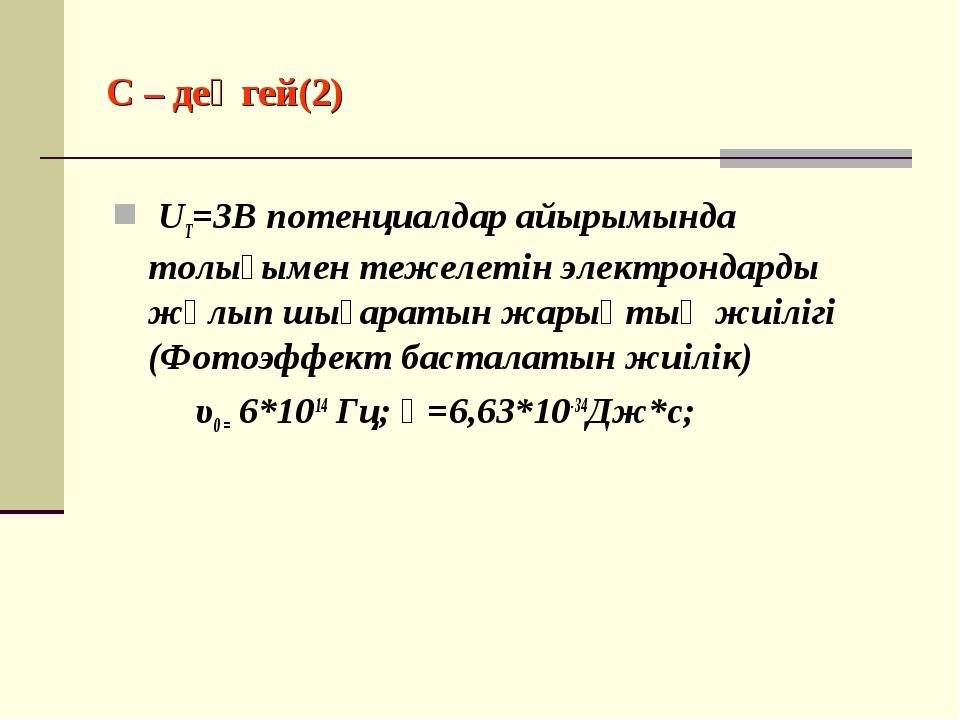 С – деңгей(2) UT=3B потенциалдар айырымында толығымен тежелетін электрондарды...
