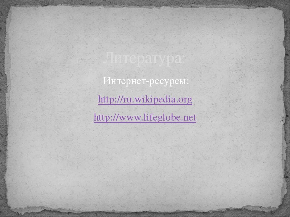 Интернет-ресурсы: http://ru.wikipedia.org http://www.lifeglobe.net Литература: