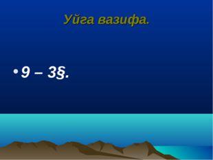 Уйга вазифа. 9 – 3§.