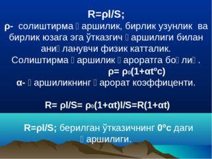R=ρl/S; ρ- солиштирма қаршилик, бирлик узунлик ва бирлик юзага эга ўтказгич қ
