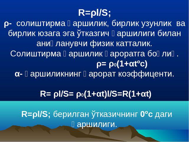 R=ρl/S; ρ- солиштирма қаршилик, бирлик узунлик ва бирлик юзага эга ўтказгич қ...