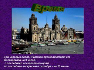 Три часовых пояса. В Мехико время отстает от московского на 9 часов, с послед