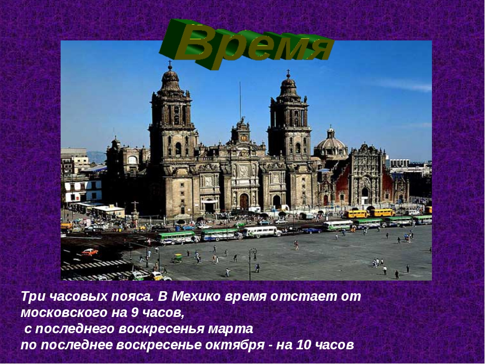 Три часовых пояса. В Мехико время отстает от московского на 9 часов, с послед...