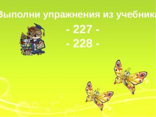 Выполни упражнения из учебника - 227 - - 228 -