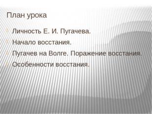 План урока Личность Е. И. Пугачева. Начало восстания. Пугачев на Волге. Пораж