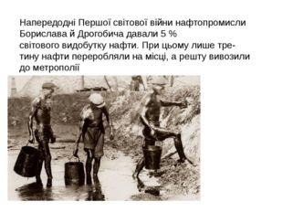 Напередодні Першої світової війни нафтопромисли Борислава й Дрогобича давали