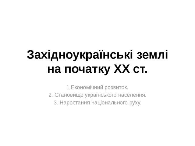 Західноукраїнські землі на початку ХХ ст. 1.Економічний розвиток. 2. Становищ...