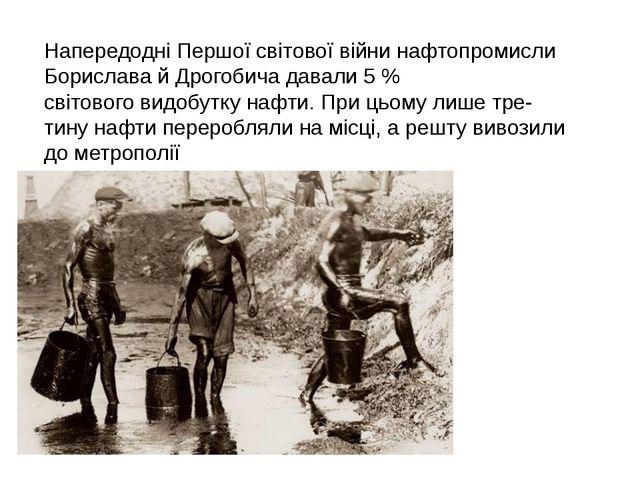 Напередодні Першої світової війни нафтопромисли Борислава й Дрогобича давали...