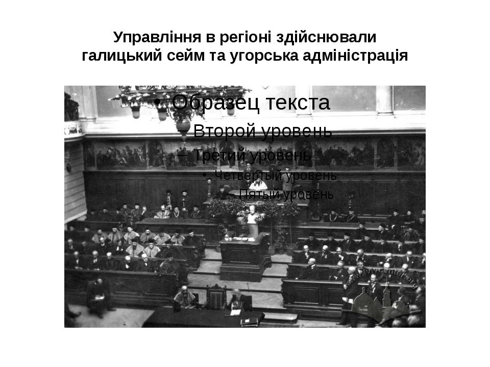 Управління в регіоні здійснювали галицький сейм та угорська адміністрація