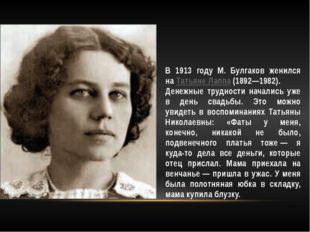 В 1913 году М. Булгаков женился наТатьяне Лаппа(1892—1982). Денежные трудно
