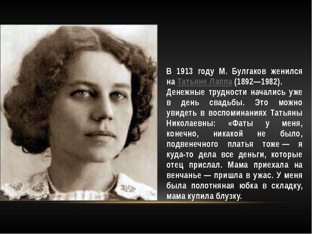В 1913 году М. Булгаков женился наТатьяне Лаппа(1892—1982). Денежные трудно...