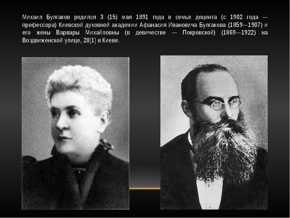Михаил Булгаков родился 3 (15) мая 1891 года в семье доцента (с 1902 года — п...