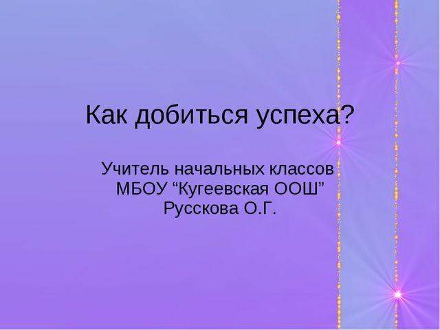 """Как добиться успеха? Учитель начальных классов МБОУ """"Кугеевская ООШ"""" Русскова..."""
