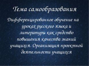Тема самообразования Дифференцированное обучение на уроках русского языка и л
