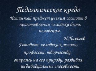 Педагогическое кредо Истинный предмет учения состоит в приготовлении человека