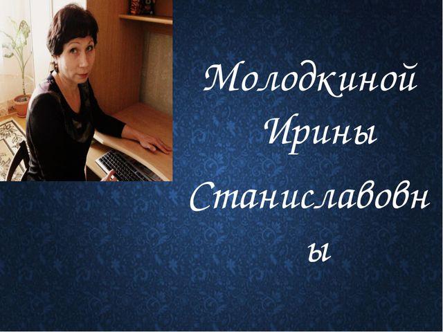 Молодкиной Ирины Станиславовны