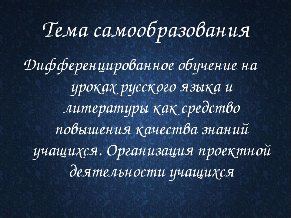 Тема самообразования Дифференцированное обучение на уроках русского языка и л...