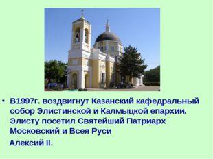 В1997г. воздвигнут Казанский кафедральный собор Элистинской и Калмыцкой епарх