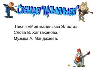 Песня «Моя маленькая Элиста» Слова В. Хаптаханова. Музыка А. Манджиева.