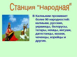 В Калмыкии проживает более 90 народностей: калмыки, русские, украинцы, белор