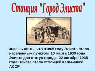 Знаешь ли ты, что в1865 году Элиста стала населенным пунктом. 10 марта 1930