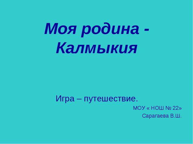 Моя родина - Калмыкия Игра – путешествие. МОУ « НОШ № 22» Сарагаева В.Ш.