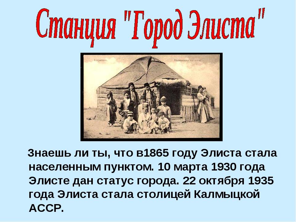 Знаешь ли ты, что в1865 году Элиста стала населенным пунктом. 10 марта 1930...