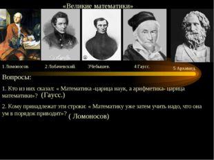 «Великие математики» 1 Ломоносов. 2 Лобачевский. 3Чебышев. 4 Гаусс. 5 Архиме