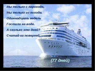Мы только с парохода, Мы только из похода. Одиннадцать недель Гостили на воде