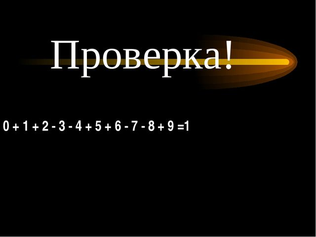 0 + 1 + 2 - 3 - 4 + 5 + 6 - 7 - 8 + 9 =1 Проверка!