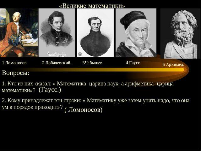 «Великие математики» 1 Ломоносов. 2 Лобачевский. 3Чебышев. 4 Гаусс. 5 Архиме...